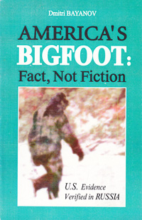 Bayanov Dmitri. America\'s Bigfoot: Fact, Not Fiction. U.S.Evidence Verified in Russia