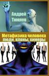 Тюняев А. А. Метафизика человека: люди, клоны и химеры.