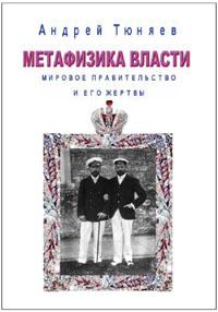 Тюняев А. А. Метафизика власти. Мировое правительство и его жертвы.